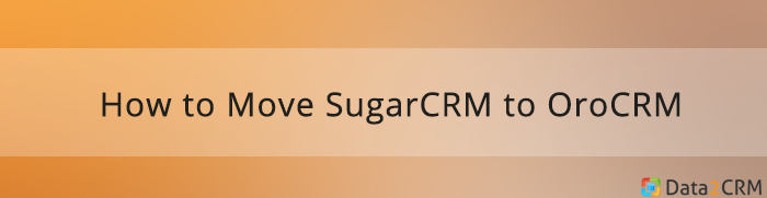 [data2crm]How-to-move-sugarcrm-to-orocrm-automatedly